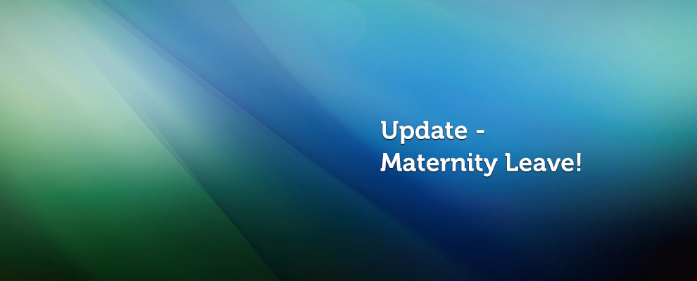 Maternity Leave update